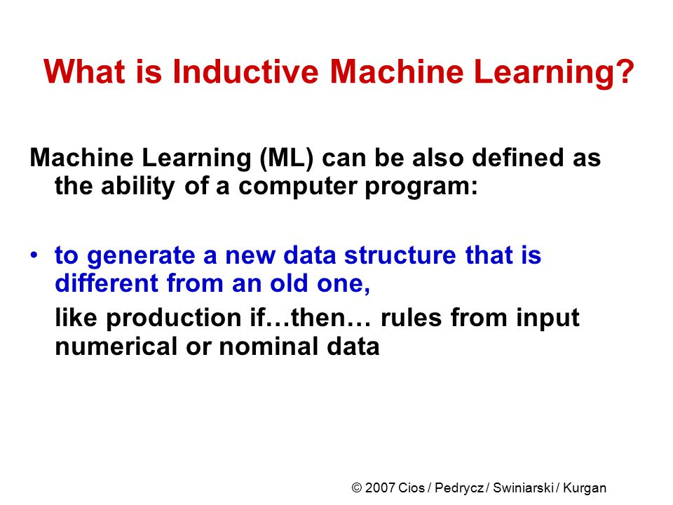 © 2007 Cios / Pedrycz / Swiniarski / Kurgan What is Inductive Machine Learning? Machine Learning (ML) can be also defined as the ability of a computer