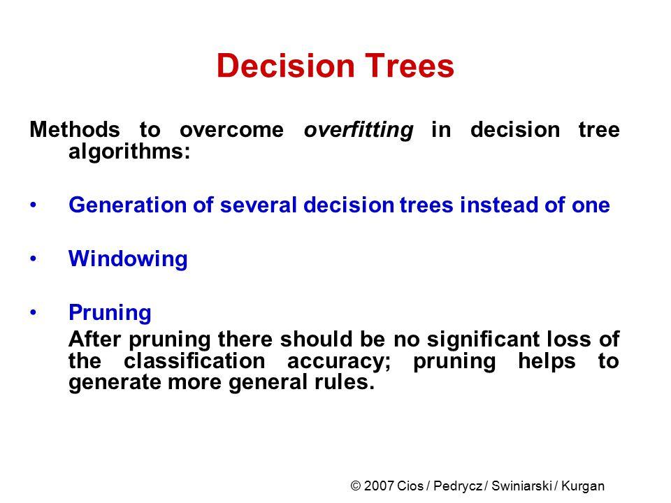 © 2007 Cios / Pedrycz / Swiniarski / Kurgan Decision Trees Methods to overcome overfitting in decision tree algorithms: Generation of several decision