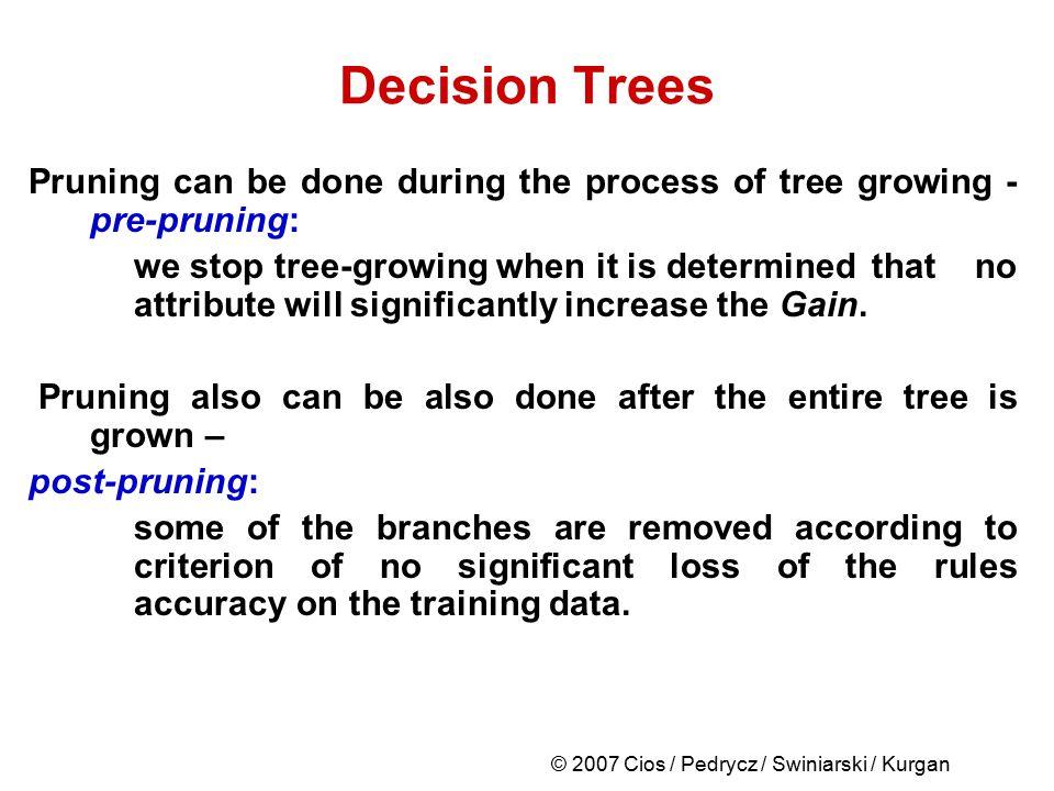 © 2007 Cios / Pedrycz / Swiniarski / Kurgan Decision Trees Pruning can be done during the process of tree growing - pre-pruning: we stop tree-growing