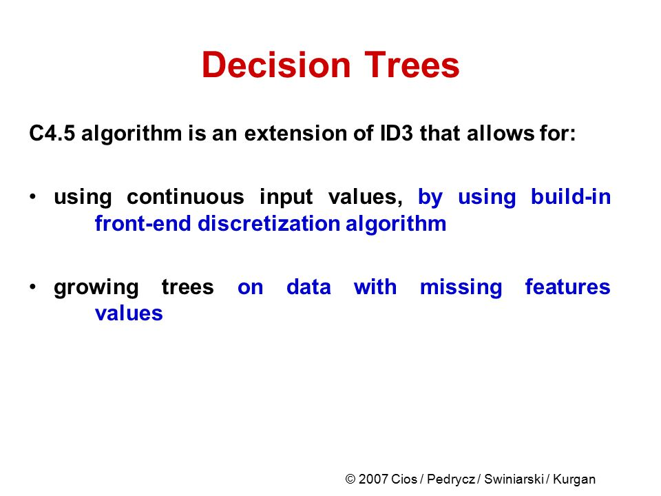 © 2007 Cios / Pedrycz / Swiniarski / Kurgan Decision Trees C4.5 algorithm is an extension of ID3 that allows for: using continuous input values, by us