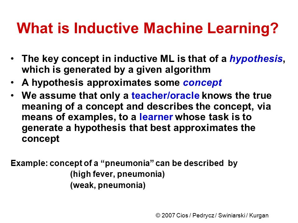 © 2007 Cios / Pedrycz / Swiniarski / Kurgan What is Inductive Machine Learning? The key concept in inductive ML is that of a hypothesis, which is gene