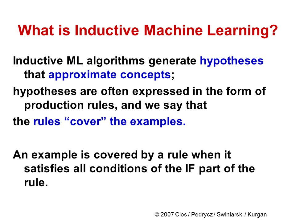 © 2007 Cios / Pedrycz / Swiniarski / Kurgan What is Inductive Machine Learning? Inductive ML algorithms generate hypotheses that approximate concepts;