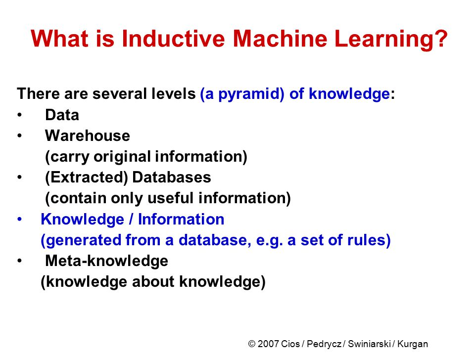 © 2007 Cios / Pedrycz / Swiniarski / Kurgan What is Inductive Machine Learning? There are several levels (a pyramid) of knowledge: Data Warehouse (car