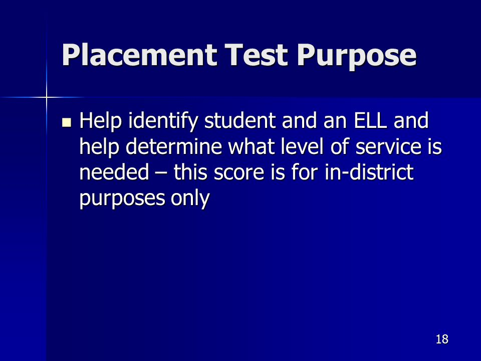 Placement Test Purpose Help identify student and an ELL and help determine what level of service is needed – this score is for in-district purposes only Help identify student and an ELL and help determine what level of service is needed – this score is for in-district purposes only 18