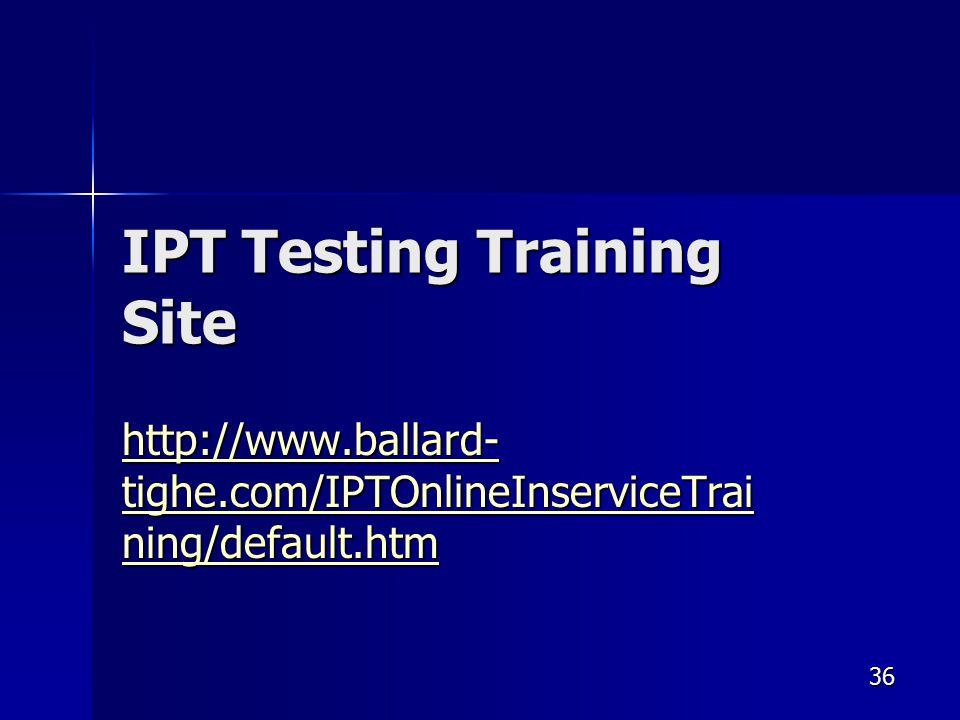 IPT Testing Training Site http://www.ballard- tighe.com/IPTOnlineInserviceTrai ning/default.htm http://www.ballard- tighe.com/IPTOnlineInserviceTrai ning/default.htm 36