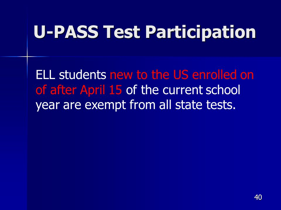 40 U-PASS Test Participation ELL students new to the US enrolled on of after April 15 of the current school year are exempt from all state tests.