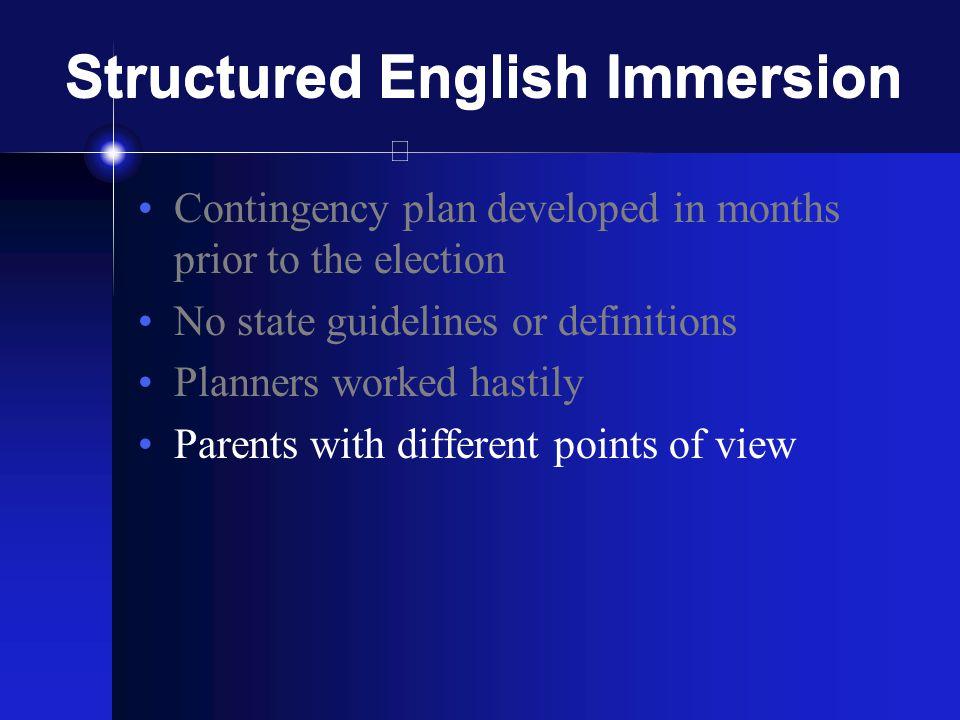 Structured English Immersion Contingency plan developed in months prior to the election No state guidelines or definitions Planners worked hastily Parents with different points of view