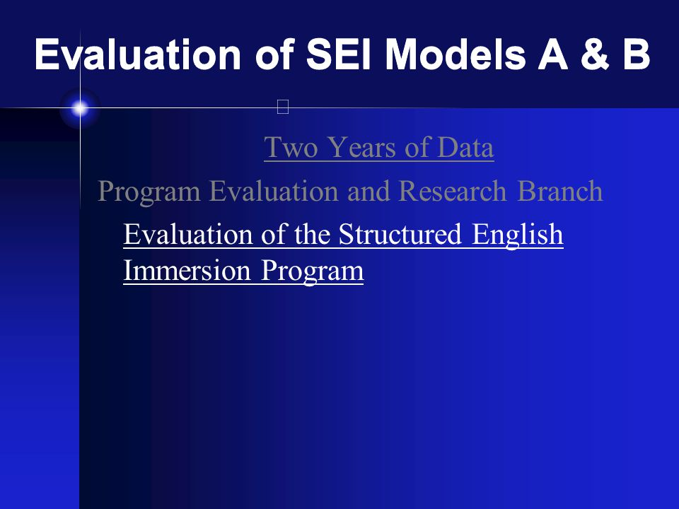 Evaluation of SEI Models A & B Two Years of Data Program Evaluation and Research Branch Evaluation of the Structured English Immersion Program