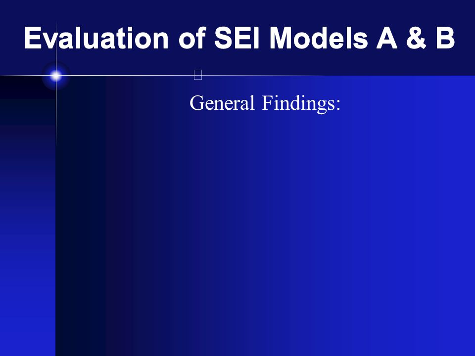 Evaluation of SEI Models A & B General Findings: