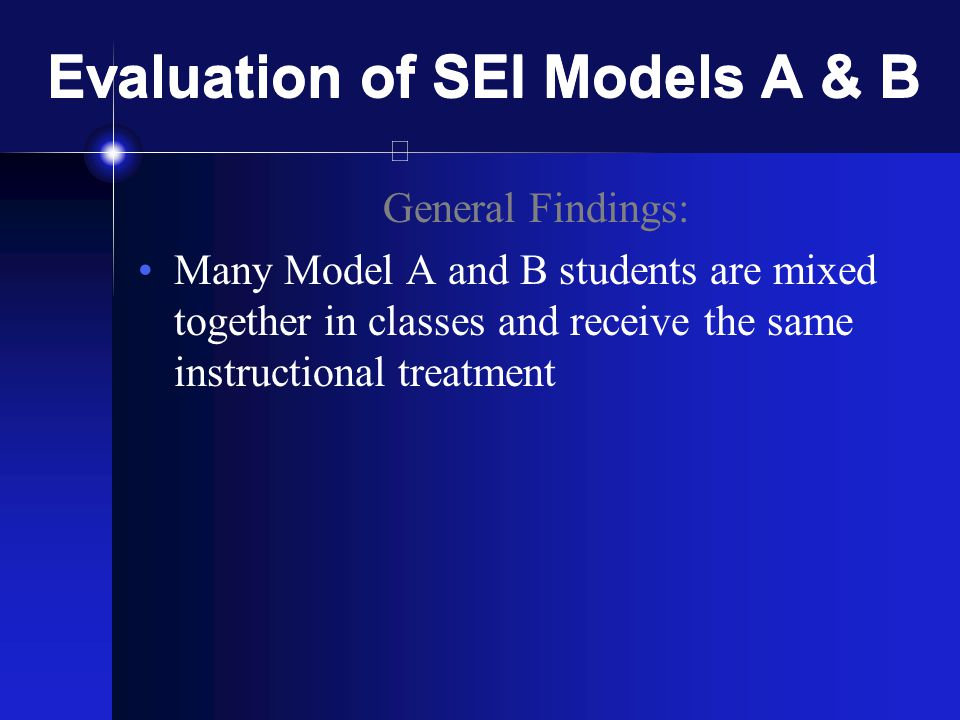 Evaluation of SEI Models A & B General Findings: Many Model A and B students are mixed together in classes and receive the same instructional treatment