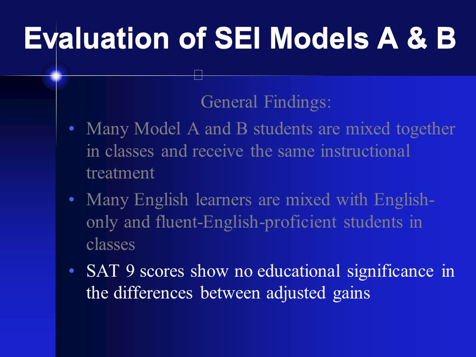 Evaluation of SEI Models A & B General Findings: Many Model A and B students are mixed together in classes and receive the same instructional treatment Many English learners are mixed with English- only and fluent-English-proficient students in classes SAT 9 scores show no educational significance in the differences between adjusted gains