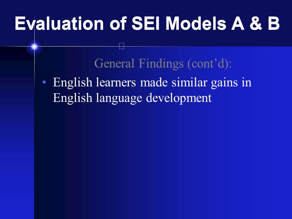 Evaluation of SEI Models A & B General Findings (cont'd): English learners made similar gains in English language development