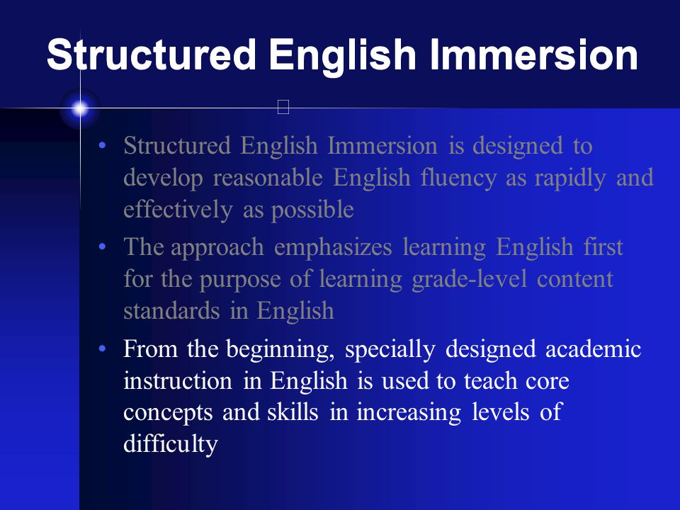 Structured English Immersion Structured English Immersion is designed to develop reasonable English fluency as rapidly and effectively as possible The approach emphasizes learning English first for the purpose of learning grade-level content standards in English From the beginning, specially designed academic instruction in English is used to teach core concepts and skills in increasing levels of difficulty
