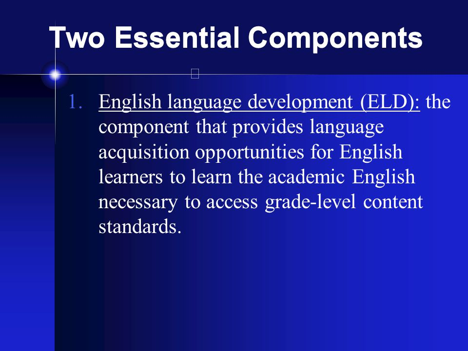 1.English language development (ELD): the component that provides language acquisition opportunities for English learners to learn the academic English necessary to access grade-level content standards.