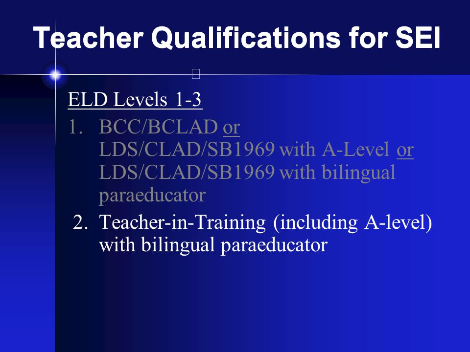 Teacher Qualifications for SEI ELD Levels 1-3 1.BCC/BCLAD or LDS/CLAD/SB1969 with A-Level or LDS/CLAD/SB1969 with bilingual paraeducator 2.Teacher-in-Training (including A-level) with bilingual paraeducator
