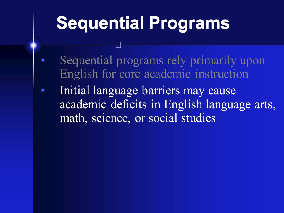 Sequential Programs Sequential programs rely primarily upon English for core academic instruction Initial language barriers may cause academic deficits in English language arts, math, science, or social studies