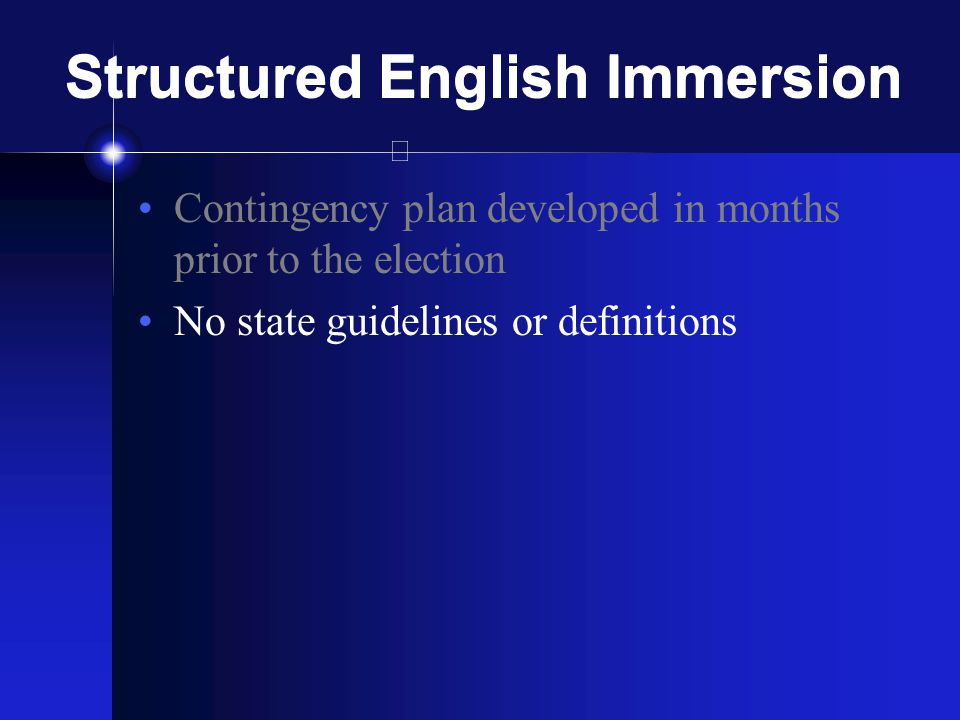 Structured English Immersion Contingency plan developed in months prior to the election No state guidelines or definitions Planners worked hastily