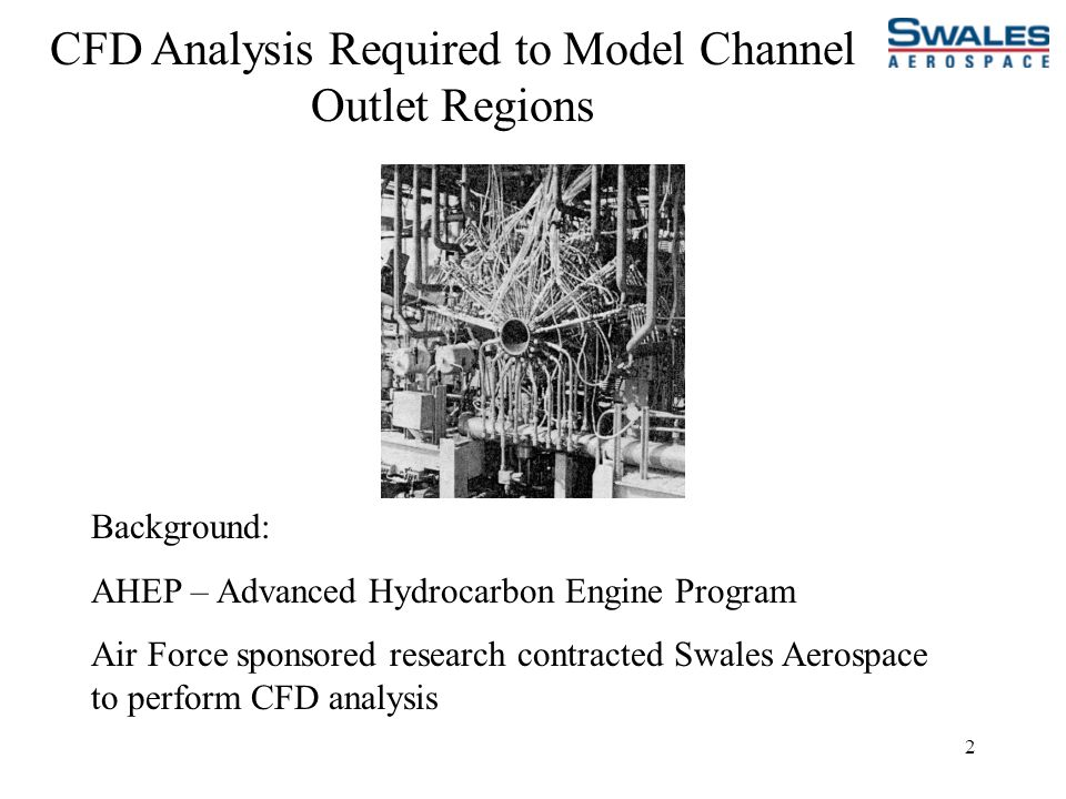 2 CFD Analysis Required to Model Channel Outlet Regions Background: AHEP – Advanced Hydrocarbon Engine Program Air Force sponsored research contracted Swales Aerospace to perform CFD analysis