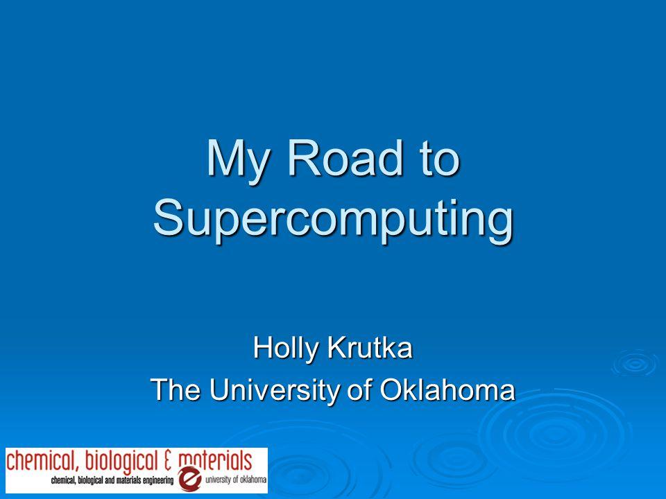 My Road to Supercomputing Holly Krutka The University of Oklahoma
