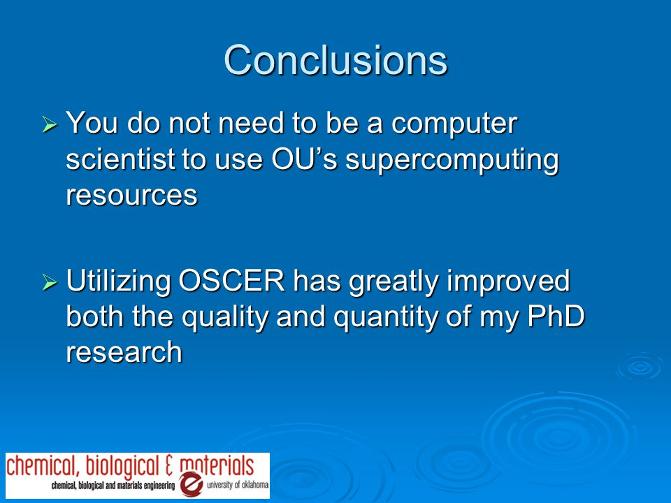 Conclusions  You do not need to be a computer scientist to use OU's supercomputing resources  Utilizing OSCER has greatly improved both the quality and quantity of my PhD research