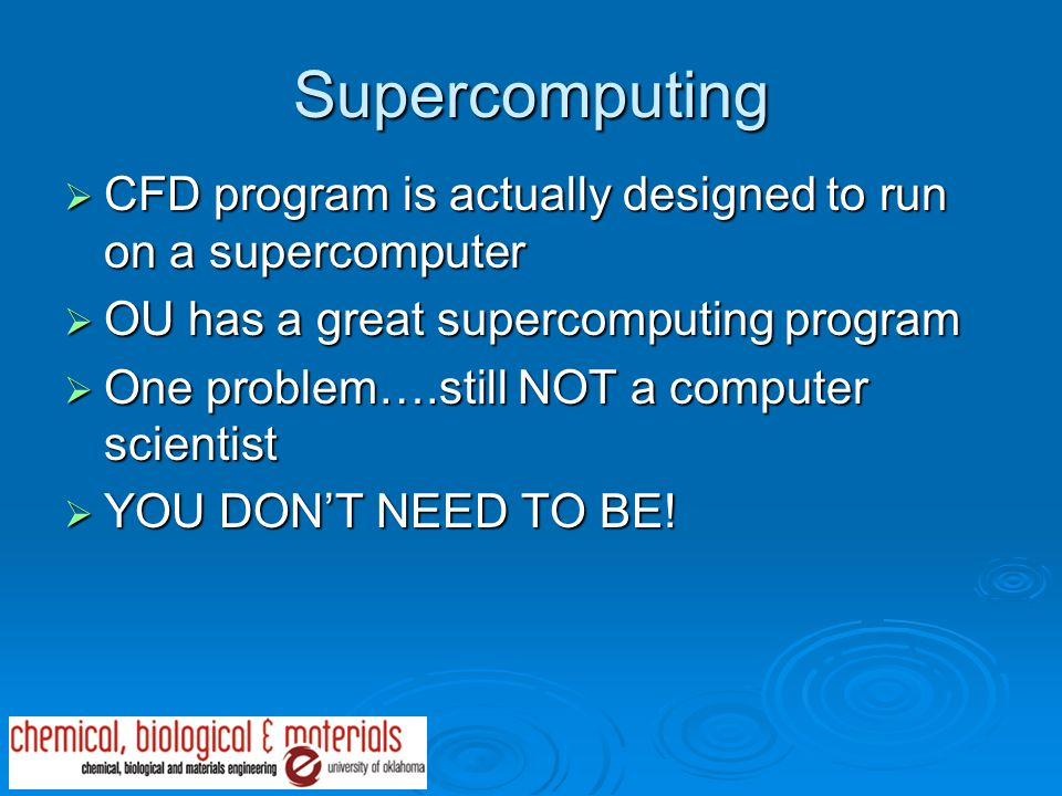 Supercomputing  CFD program is actually designed to run on a supercomputer  OU has a great supercomputing program  One problem….still NOT a computer scientist  YOU DON'T NEED TO BE!