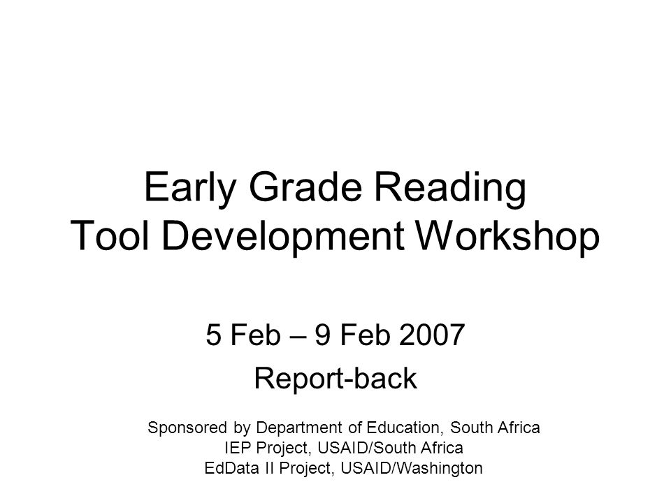 Early Grade Reading Tool Development Workshop 5 Feb – 9 Feb 2007 Report-back Sponsored by Department of Education, South Africa IEP Project, USAID/South Africa EdData II Project, USAID/Washington