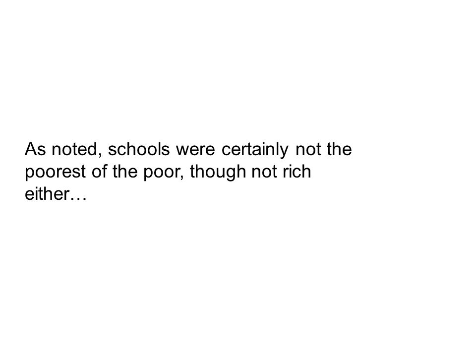 As noted, schools were certainly not the poorest of the poor, though not rich either…