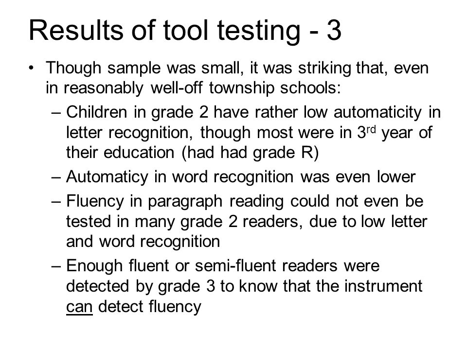 Results of tool testing - 3 Though sample was small, it was striking that, even in reasonably well-off township schools: –Children in grade 2 have rather low automaticity in letter recognition, though most were in 3 rd year of their education (had had grade R) –Automaticy in word recognition was even lower –Fluency in paragraph reading could not even be tested in many grade 2 readers, due to low letter and word recognition –Enough fluent or semi-fluent readers were detected by grade 3 to know that the instrument can detect fluency