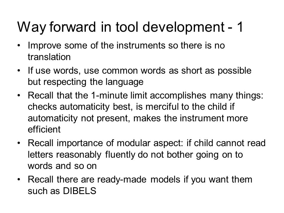 Way forward in tool development - 1 Improve some of the instruments so there is no translation If use words, use common words as short as possible but respecting the language Recall that the 1-minute limit accomplishes many things: checks automaticity best, is merciful to the child if automaticity not present, makes the instrument more efficient Recall importance of modular aspect: if child cannot read letters reasonably fluently do not bother going on to words and so on Recall there are ready-made models if you want them such as DIBELS