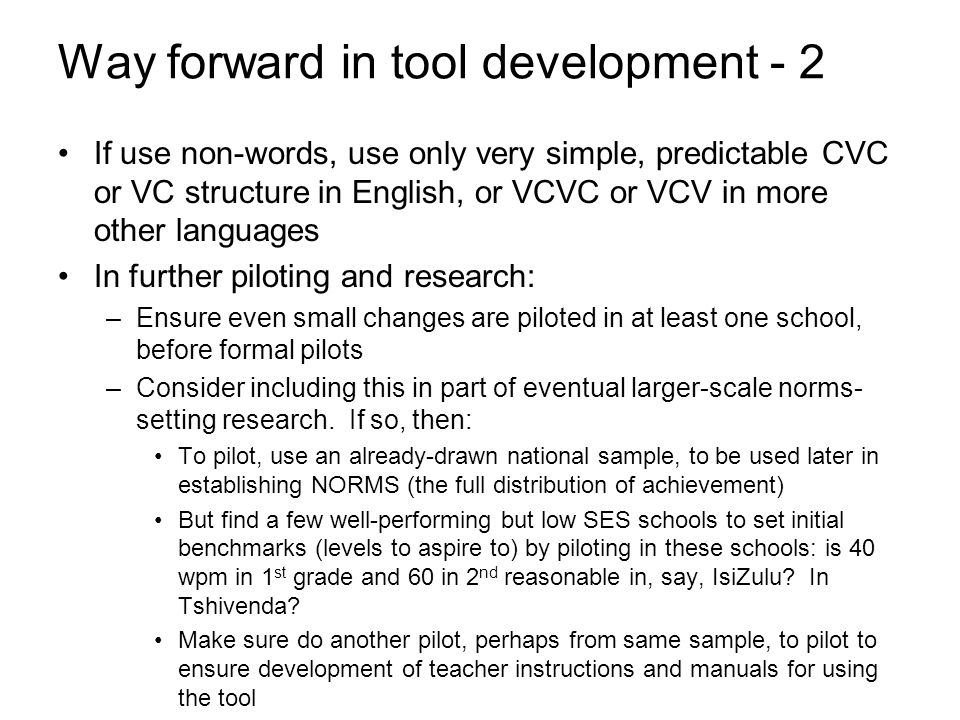 Way forward in tool development - 2 If use non-words, use only very simple, predictable CVC or VC structure in English, or VCVC or VCV in more other languages In further piloting and research: –Ensure even small changes are piloted in at least one school, before formal pilots –Consider including this in part of eventual larger-scale norms- setting research.