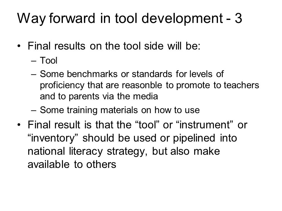Way forward in tool development - 3 Final results on the tool side will be: –Tool –Some benchmarks or standards for levels of proficiency that are reasonble to promote to teachers and to parents via the media –Some training materials on how to use Final result is that the tool or instrument or inventory should be used or pipelined into national literacy strategy, but also make available to others