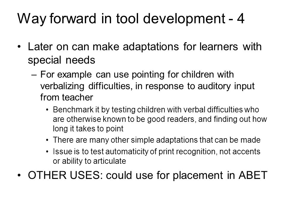 Way forward in tool development - 4 Later on can make adaptations for learners with special needs –For example can use pointing for children with verbalizing difficulties, in response to auditory input from teacher Benchmark it by testing children with verbal difficulties who are otherwise known to be good readers, and finding out how long it takes to point There are many other simple adaptations that can be made Issue is to test automaticity of print recognition, not accents or ability to articulate OTHER USES: could use for placement in ABET
