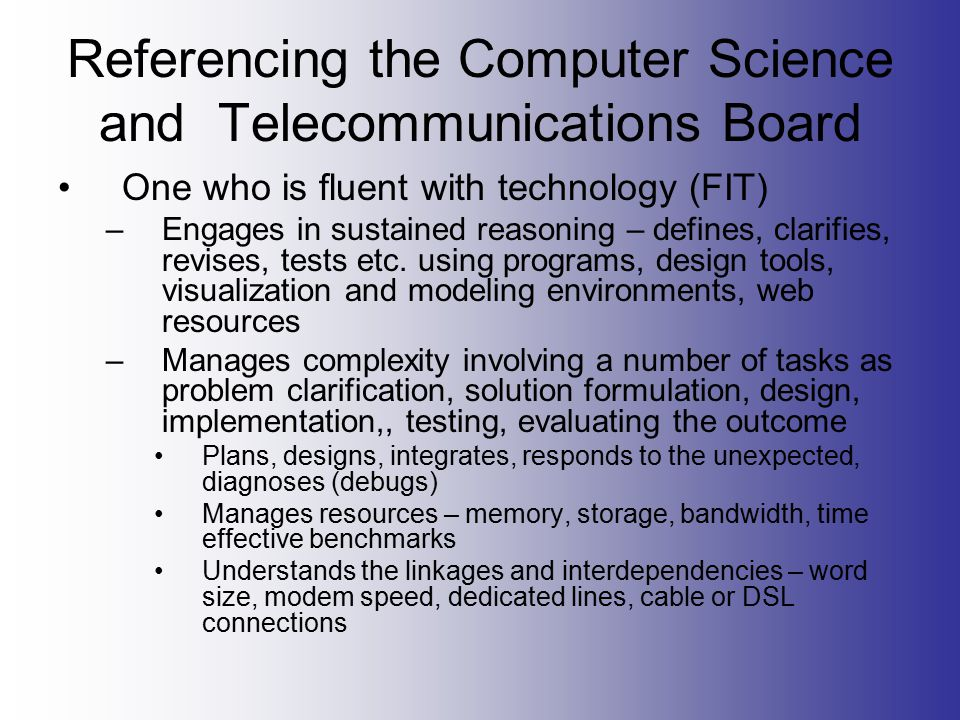 Referencing the Computer Science and Telecommunications Board One who is fluent with technology (FIT) –Engages in sustained reasoning – defines, clarifies, revises, tests etc.