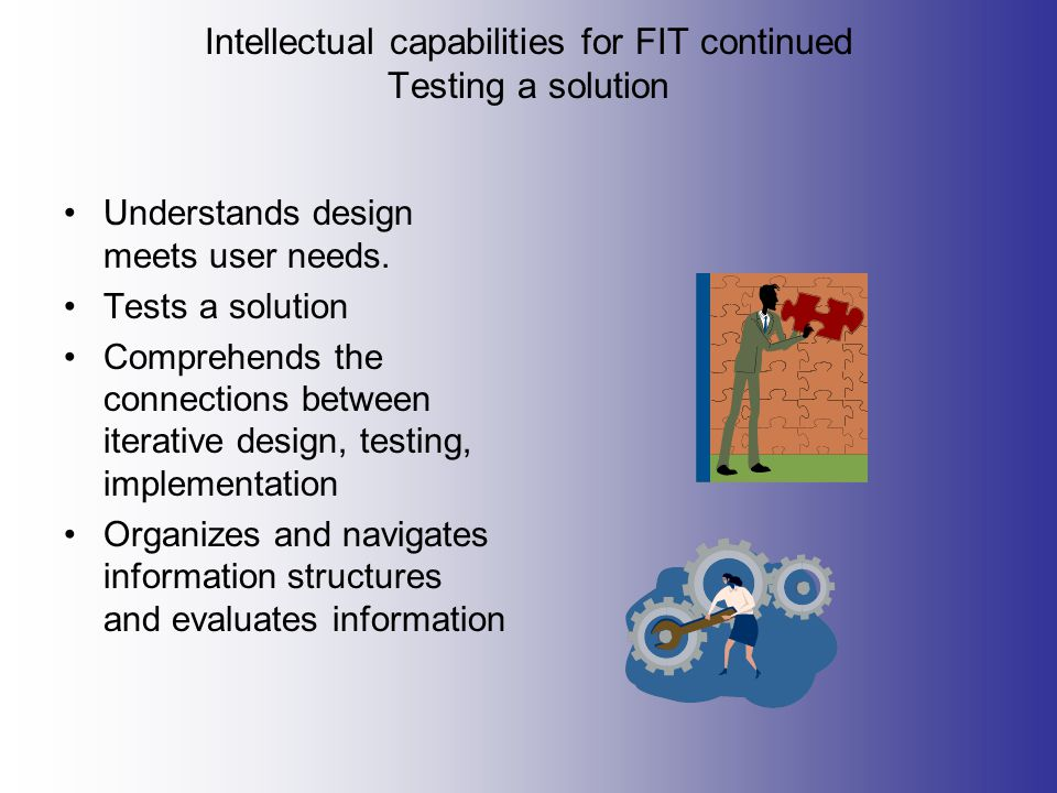 Intellectual capabilities for FIT continued Testing a solution Understands design meets user needs.