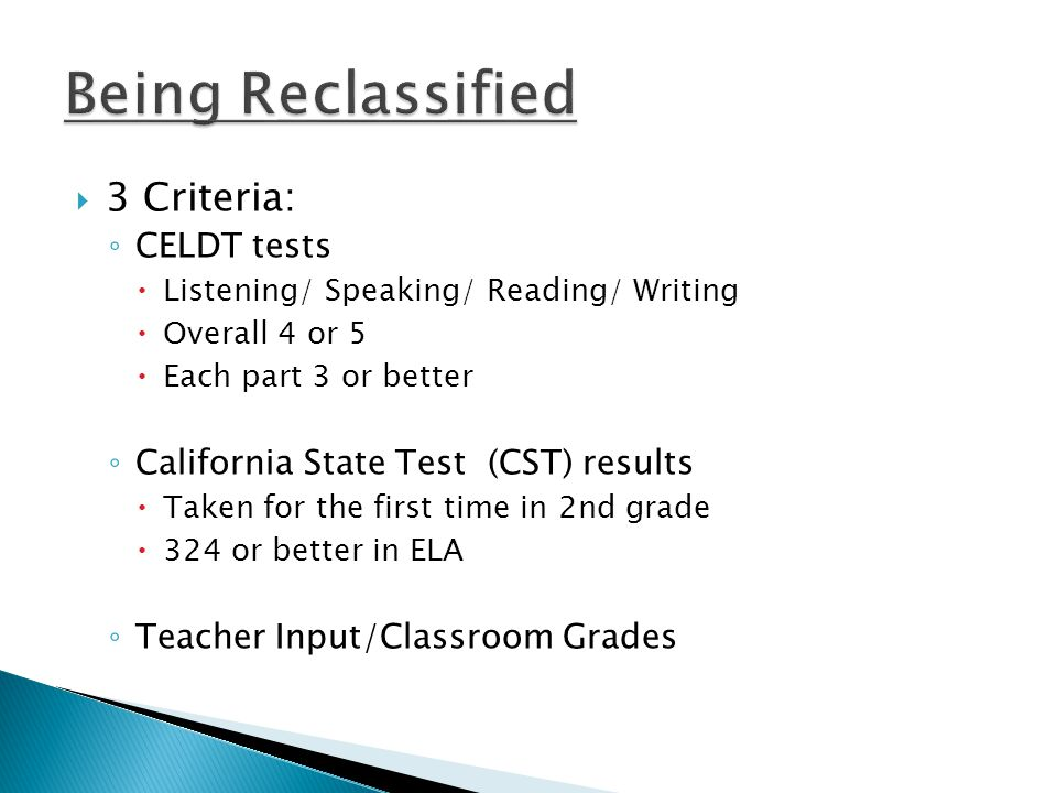  3 Criteria: ◦ CELDT tests  Listening/ Speaking/ Reading/ Writing  Overall 4 or 5  Each part 3 or better ◦ California State Test (CST) results  Taken for the first time in 2nd grade  324 or better in ELA ◦ Teacher Input/Classroom Grades