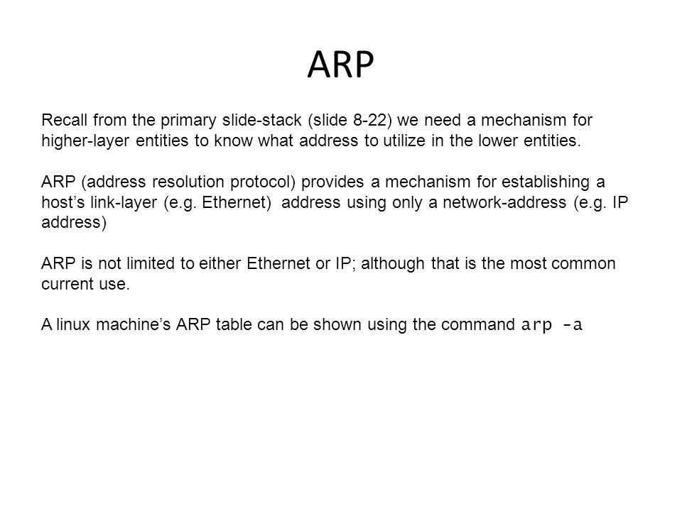 ARP Recall from the primary slide-stack (slide 8-22) we need a mechanism for higher-layer entities to know what address to utilize in the lower entities.