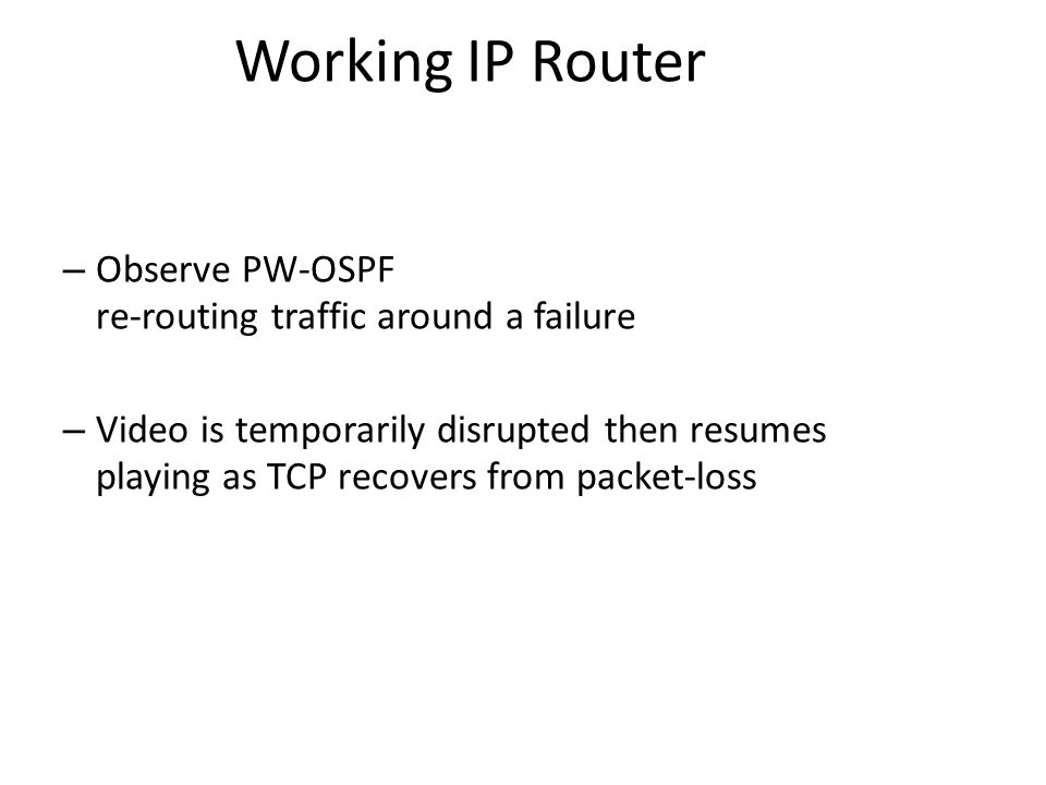 Working IP Router – Observe PW-OSPF re-routing traffic around a failure – Video is temporarily disrupted then resumes playing as TCP recovers from pac