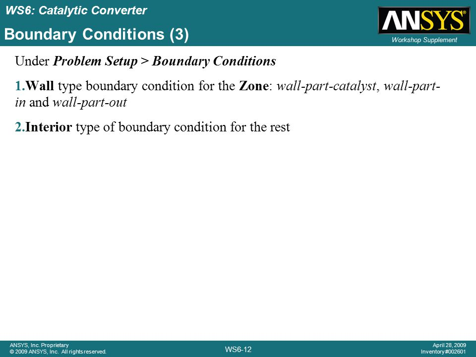 WS6: Catalytic Converter WS6-12 ANSYS, Inc. Proprietary © 2009 ANSYS, Inc. All rights reserved. April 28, 2009 Inventory #002601 Workshop Supplement B