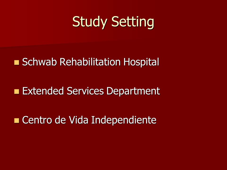 Study Setting Schwab Rehabilitation Hospital Schwab Rehabilitation Hospital Extended Services Department Extended Services Department Centro de Vida Independiente Centro de Vida Independiente