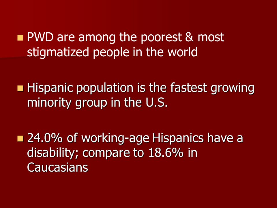 PWD are among the poorest & most stigmatized people in the world Hispanic population is the fastest growing minority group in the U.S.
