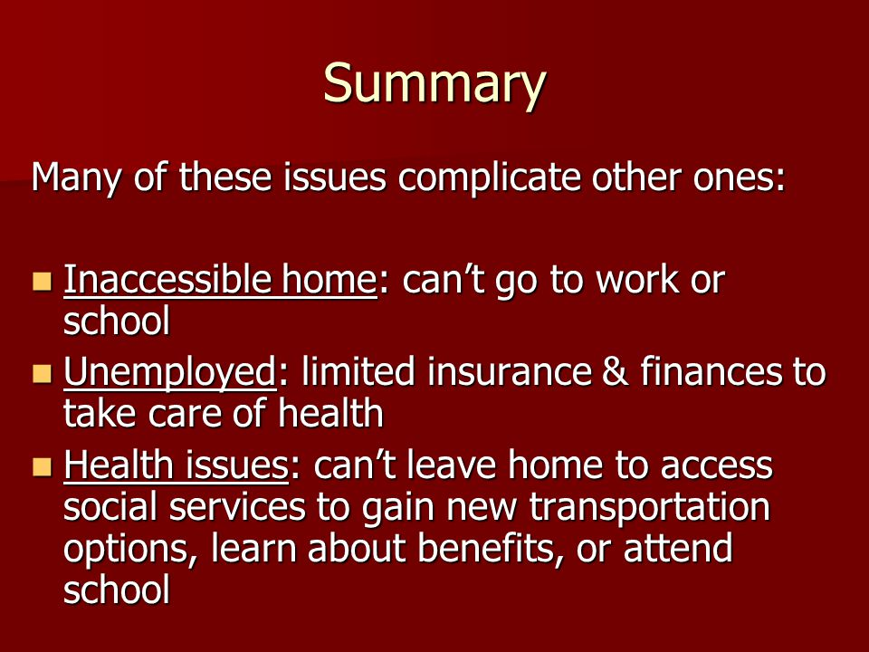 Summary Many of these issues complicate other ones: Inaccessible home: can't go to work or school Inaccessible home: can't go to work or school Unemployed: limited insurance & finances to take care of health Unemployed: limited insurance & finances to take care of health Health issues: can't leave home to access social services to gain new transportation options, learn about benefits, or attend school Health issues: can't leave home to access social services to gain new transportation options, learn about benefits, or attend school