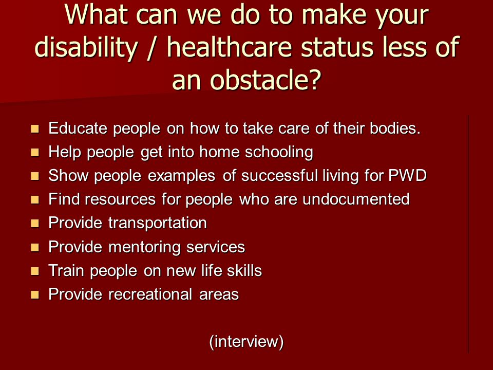 What can we do to make your disability / healthcare status less of an obstacle.