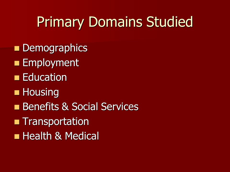 Primary Domains Studied Demographics Demographics Employment Employment Education Education Housing Housing Benefits & Social Services Benefits & Social Services Transportation Transportation Health & Medical Health & Medical