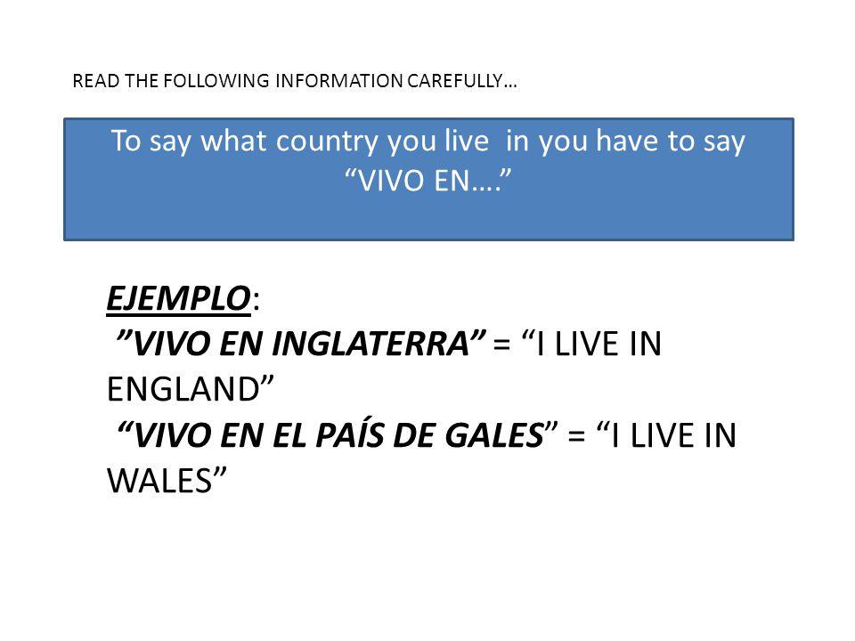 READ THE FOLLOWING INFORMATION CAREFULLY… EJEMPLO: VIVO EN INGLATERRA = I LIVE IN ENGLAND VIVO EN EL PAÍS DE GALES = I LIVE IN WALES To say what country you live in you have to say VIVO EN….