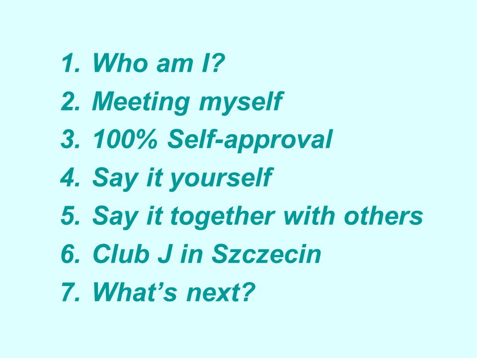 1.Who am I? 2.Meeting myself 3.100% Self-approval 4.Say it yourself 5.Say it together with others 6.Club J in Szczecin 7.What's next?