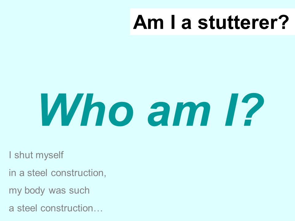 Who am I? I shut myself in a steel construction, my body was such a steel construction… Am I a stutterer?