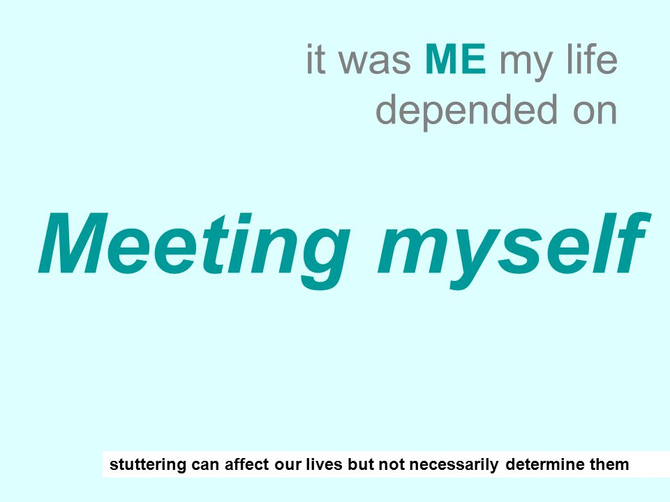 Meeting myself it was ME my life depended on stuttering can affect our lives but not necessarily determine them