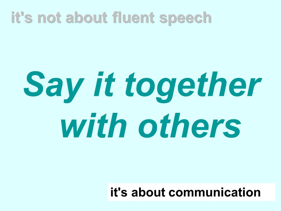 Say it together with others it s about communication it s not about fluent speech