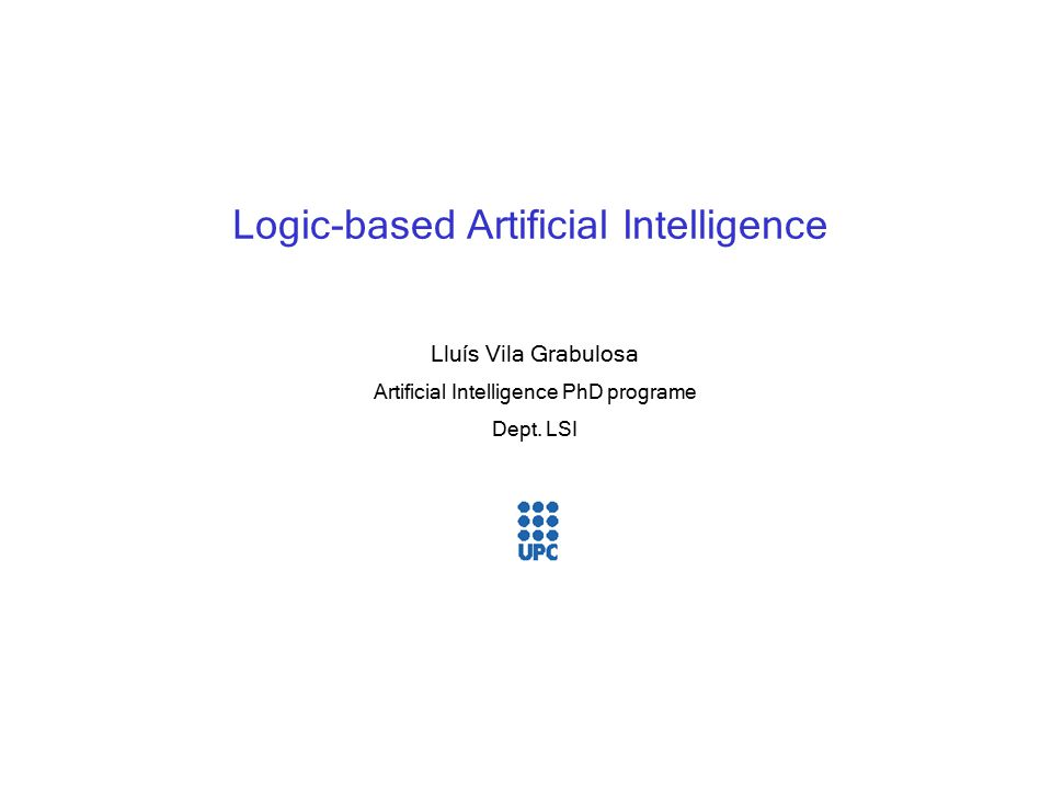 2 vila@lsi.upc.es PhD course: Logic-based AI Context Artificial Intelligence Ai aims at building artifacts capable of perfoming on tasks the require intelligence.