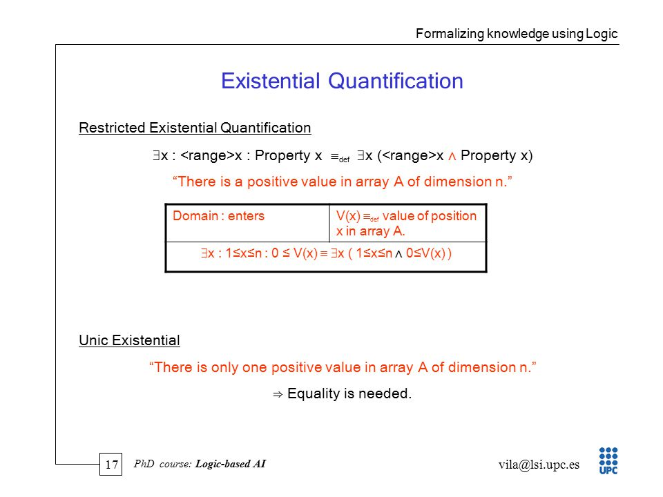 17 vila@lsi.upc.es PhD course: Logic-based AI Existential Quantification Restricted Existential Quantification  x : x : Property x  def  x ( x ∧ Property x) There is a positive value in array A of dimension n. Unic Existential There is only one positive value in array A of dimension n. ⇒ Equality is needed.
